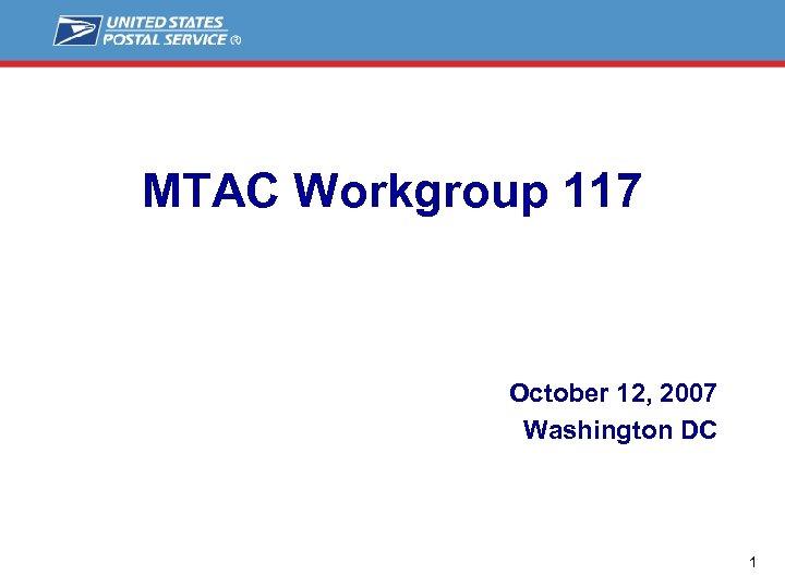 MTAC Workgroup 117 October 12, 2007 Washington DC 1