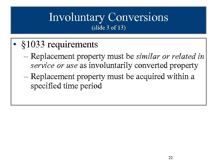 Involuntary Conversions (slide 3 of 13) • § 1033 requirements – Replacement property must