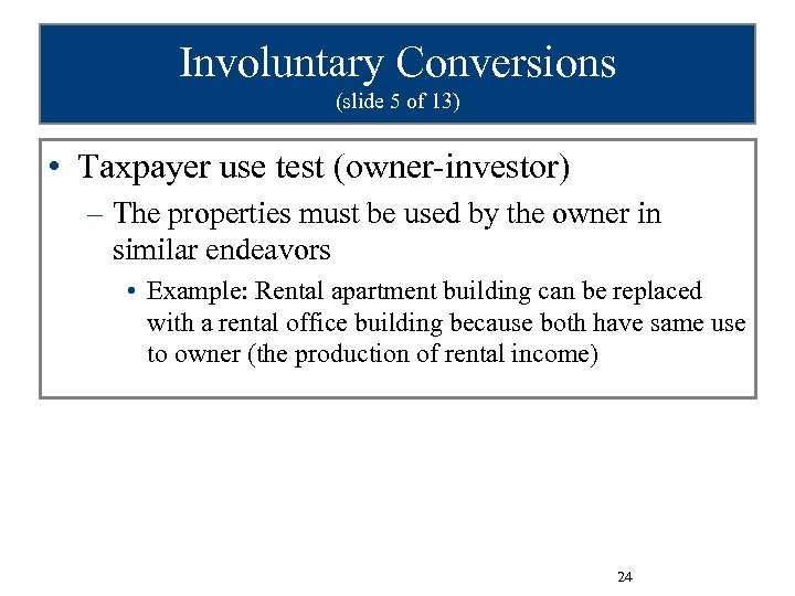 Involuntary Conversions (slide 5 of 13) • Taxpayer use test (owner-investor) – The properties