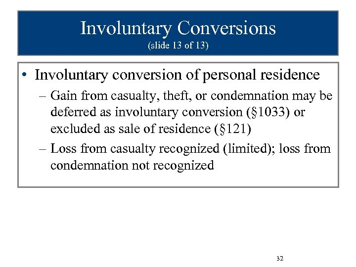 Involuntary Conversions (slide 13 of 13) • Involuntary conversion of personal residence – Gain