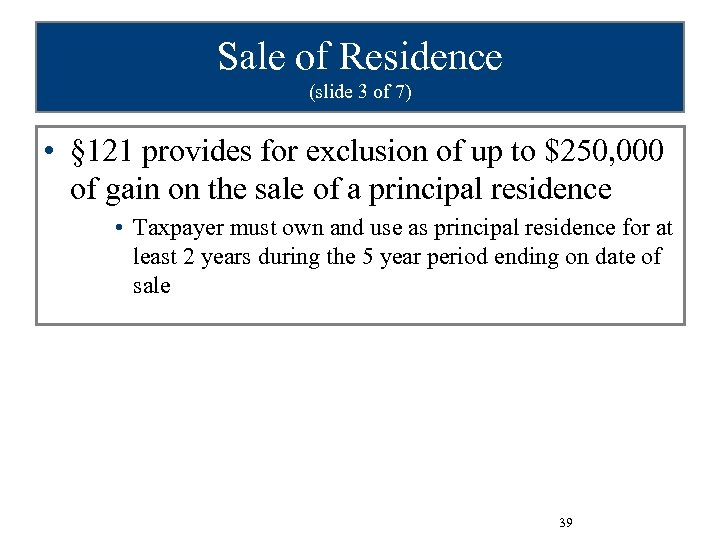 Sale of Residence (slide 3 of 7) • § 121 provides for exclusion of