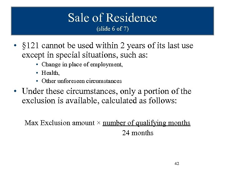 Sale of Residence (slide 6 of 7) • § 121 cannot be used within