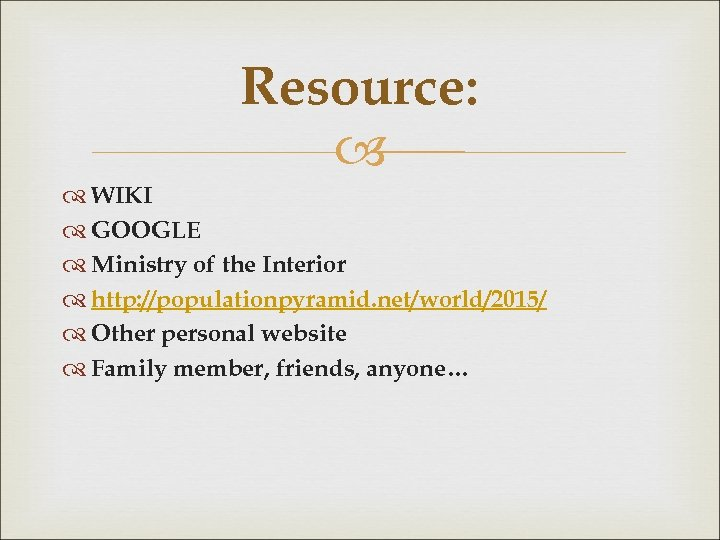 Resource: WIKI GOOGLE Ministry of the Interior http: //populationpyramid. net/world/2015/ Other personal website Family