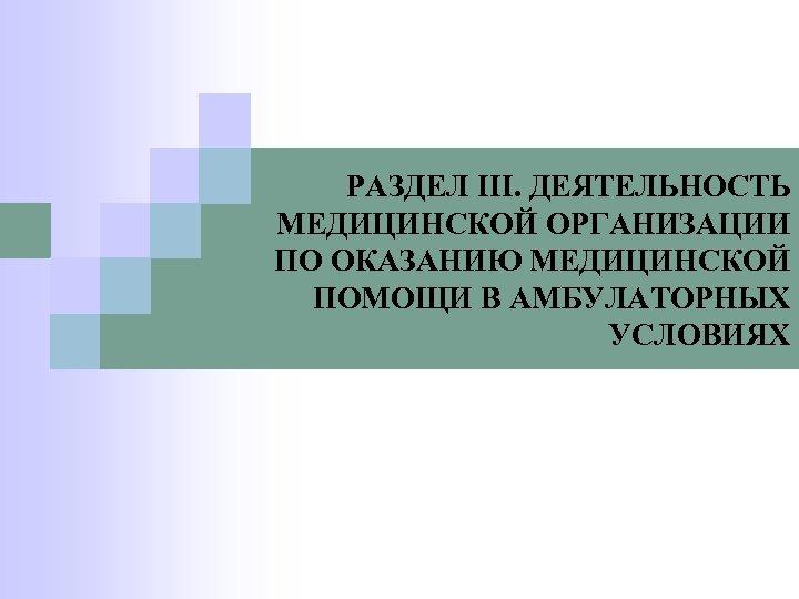 РАЗДЕЛ III. ДЕЯТЕЛЬНОСТЬ МЕДИЦИНСКОЙ ОРГАНИЗАЦИИ ПО ОКАЗАНИЮ МЕДИЦИНСКОЙ ПОМОЩИ В АМБУЛАТОРНЫХ УСЛОВИЯХ