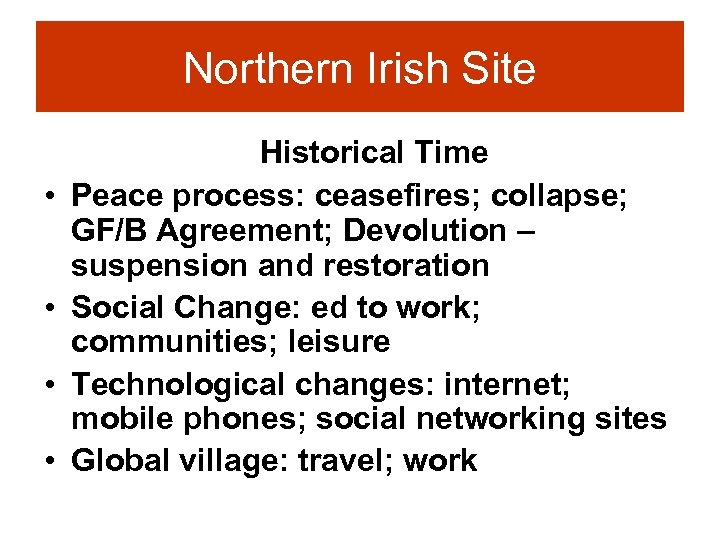 Northern Irish Site • • Historical Time Peace process: ceasefires; collapse; GF/B Agreement; Devolution