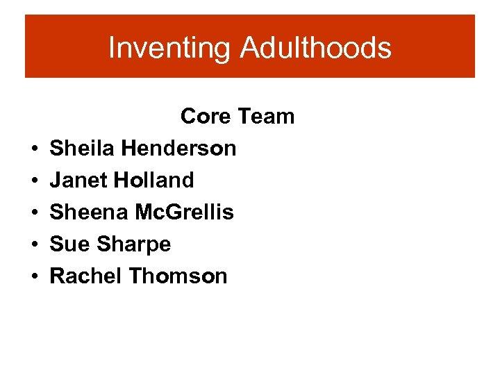 Inventing Adulthoods • • • Core Team Sheila Henderson Janet Holland Sheena Mc. Grellis