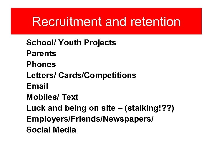 Recruitment and retention School/ Youth Projects Parents Phones Letters/ Cards/Competitions Email Mobiles/ Text Luck