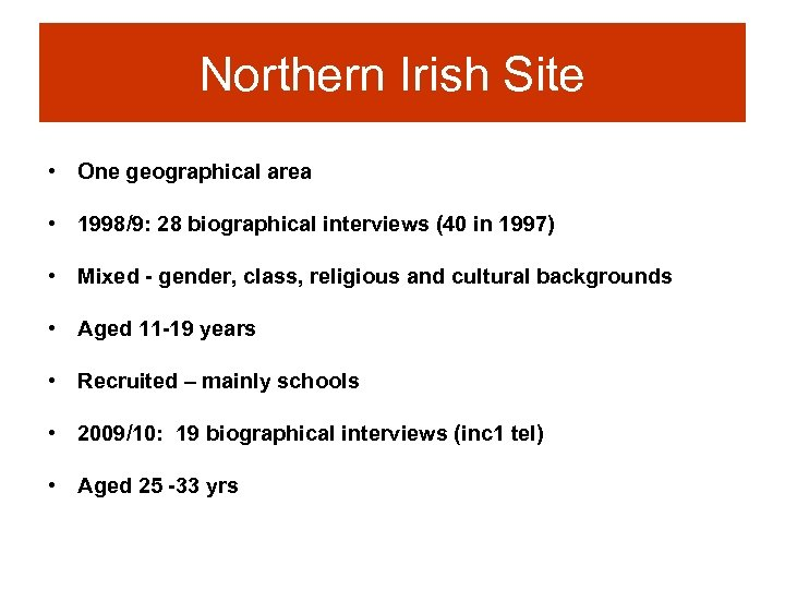 Northern Irish Site • One geographical area • 1998/9: 28 biographical interviews (40 in