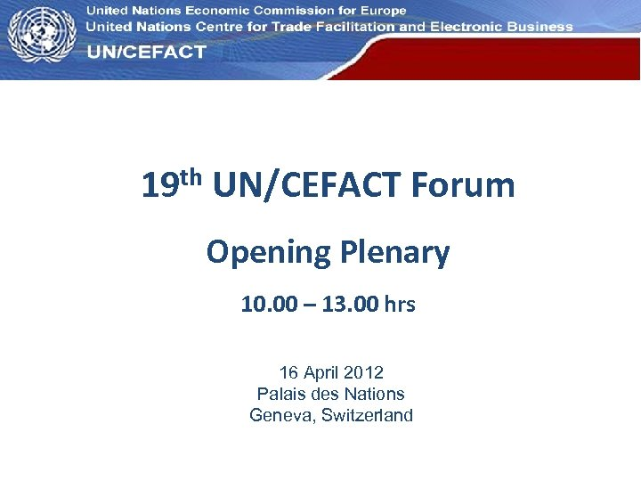 UN Economic Commission for Europe 19 th UN/CEFACT Forum Opening Plenary 10. 00 –