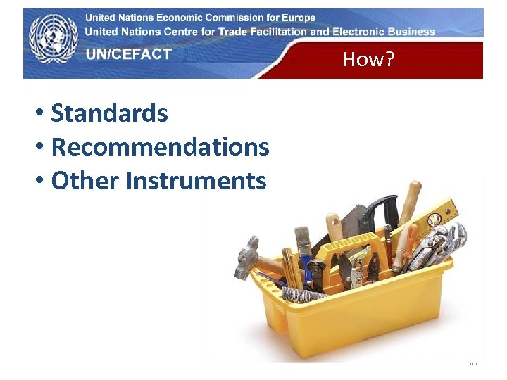 UN Economic Commission for Europe How? • Standards • Recommendations • Other Instruments 18
