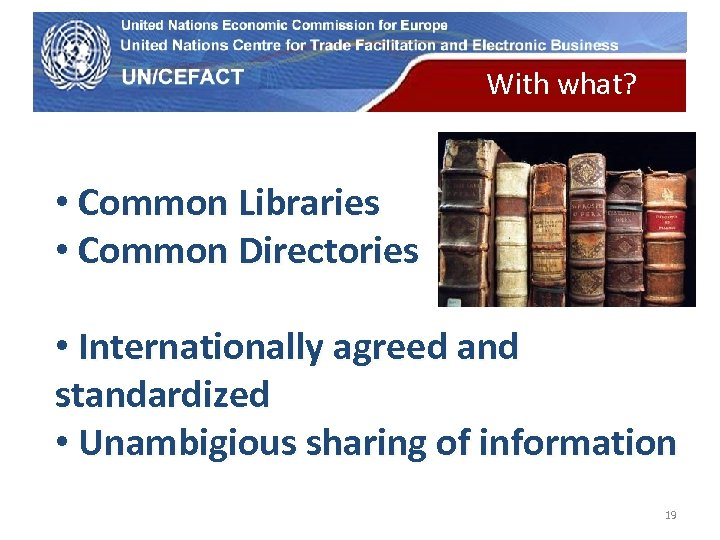UN Economic Commission for Europe With what? • Common Libraries • Common Directories •