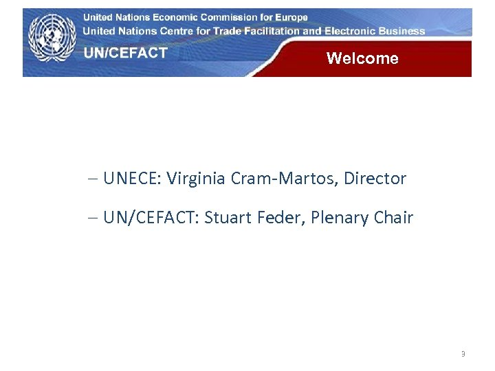 UN Economic Commission for Europe Welcome - UNECE: Virginia Cram-Martos, Director - UN/CEFACT: Stuart