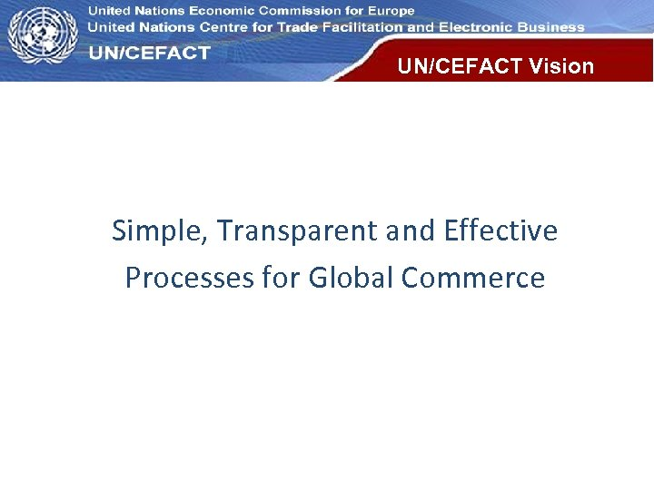 UN Economic Commission for Europe UN/CEFACT Vision Simple, Transparent and Effective Processes for Global