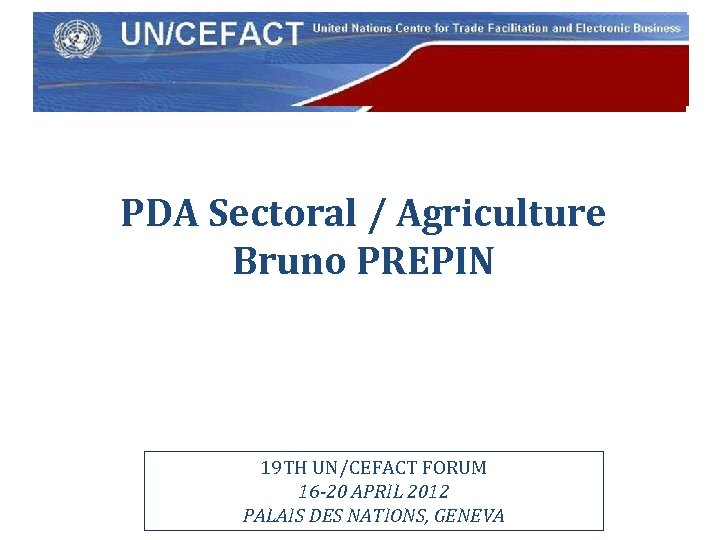 UN Economic Commission for Europe PDA Sectoral / Agriculture Bruno PREPIN 19 TH UN/CEFACT