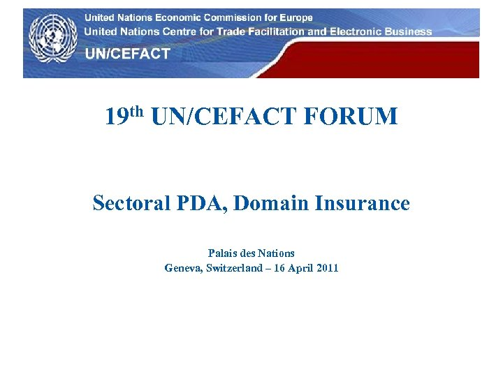 UN Economic Commission for Europe 19 th UN/CEFACT FORUM Sectoral PDA, Domain Insurance Palais