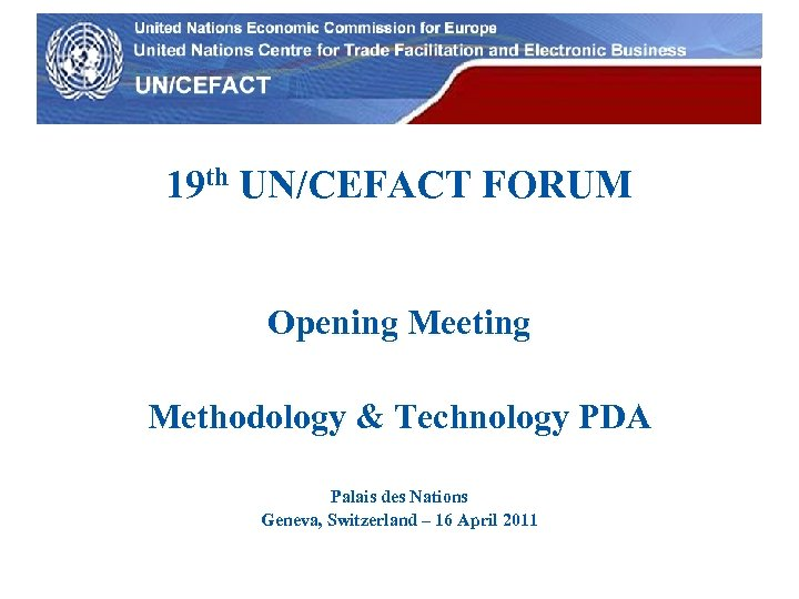 UN Economic Commission for Europe 19 th UN/CEFACT FORUM Opening Meeting Methodology & Technology