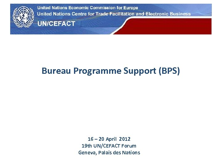 UN Economic Commission for Europe Bureau Programme Support (BPS) 16 – 20 April 2012