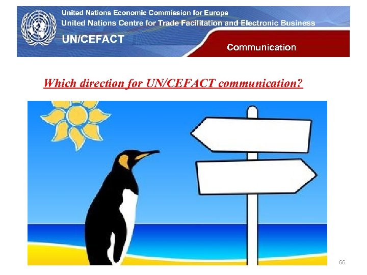 UN Economic Commission for Europe Communication Which direction for UN/CEFACT communication? 66