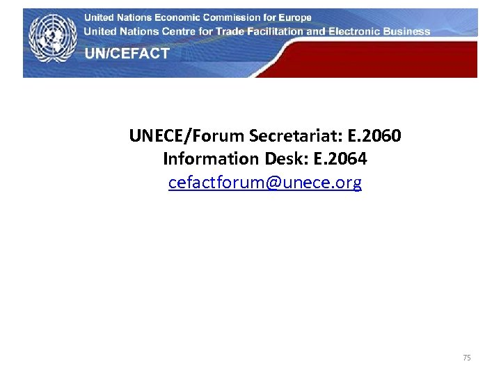 UN Economic Commission for Europe UNECE/Forum Secretariat: E. 2060 Information Desk: E. 2064 cefactforum@unece.