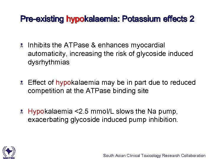 Pre-existing hypokalaemia: Potassium effects 2 N Inhibits the ATPase & enhances myocardial automaticity, increasing