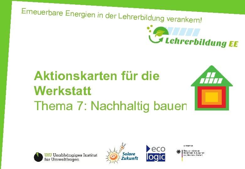 Erneuerbare Energien in der Lehrerbildung v erankern! Aktionskarten für die Werkstatt Thema 7: Nachhaltig