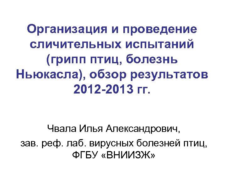 Организация и проведение сличительных испытаний (грипп птиц, болезнь Ньюкасла), обзор результатов 2012 -2013 гг.