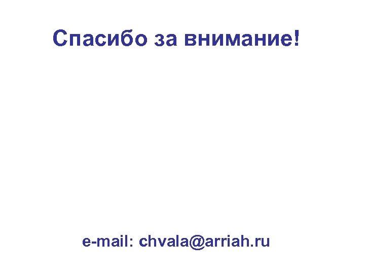Спасибо за внимание! e-mail: chvala@arriah. ru