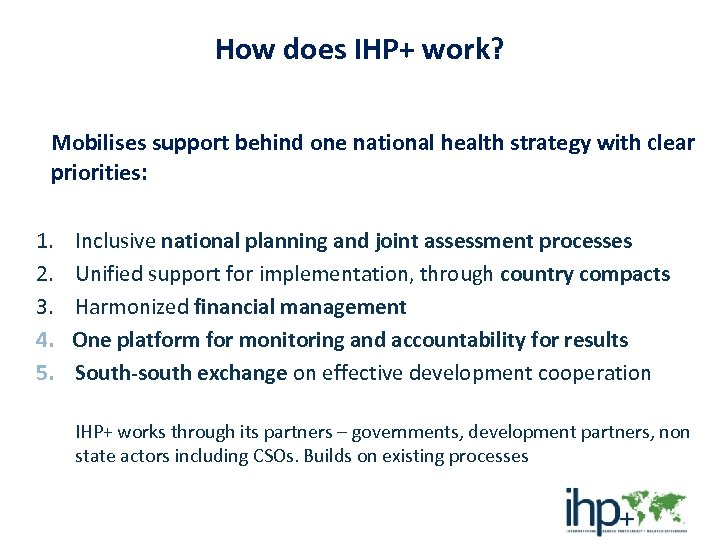 How does IHP+ work? Mobilises support behind one national health strategy with clear priorities:
