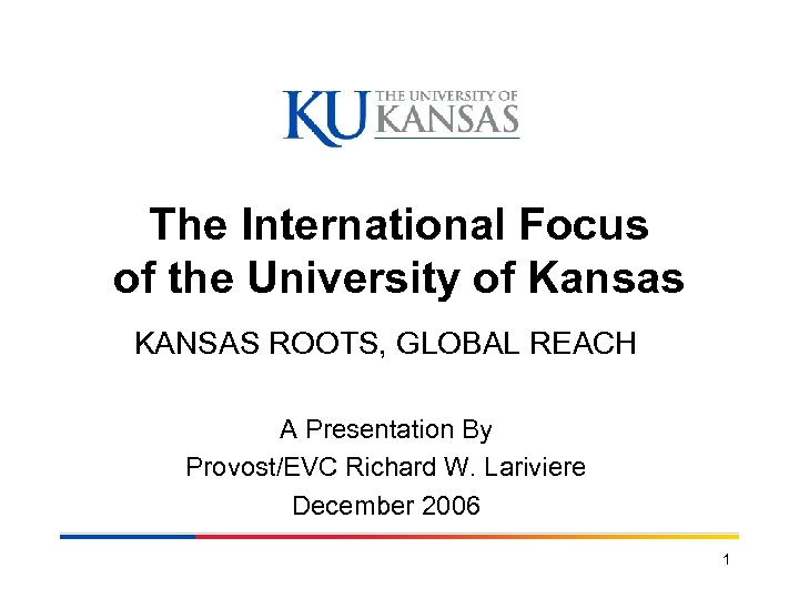 The International Focus of the University of Kansas KANSAS ROOTS, GLOBAL REACH A Presentation