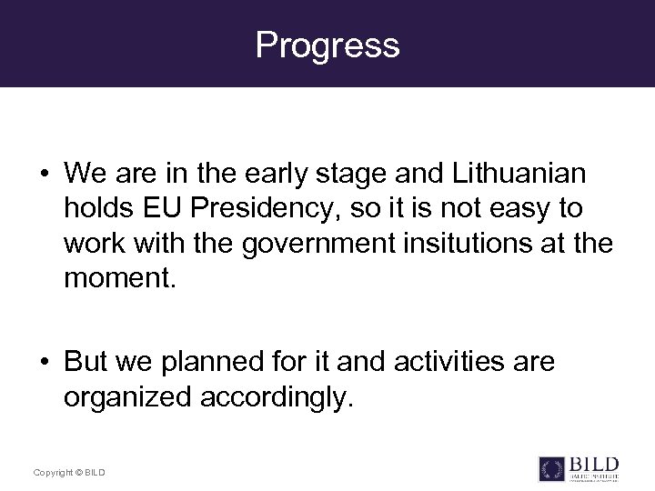 Progress • We are in the early stage and Lithuanian holds EU Presidency, so