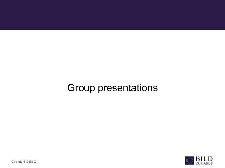 Group presentations Copyright © BILD