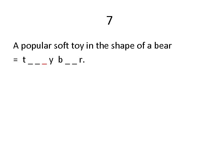 7 A popular soft toy in the shape of a bear = t _