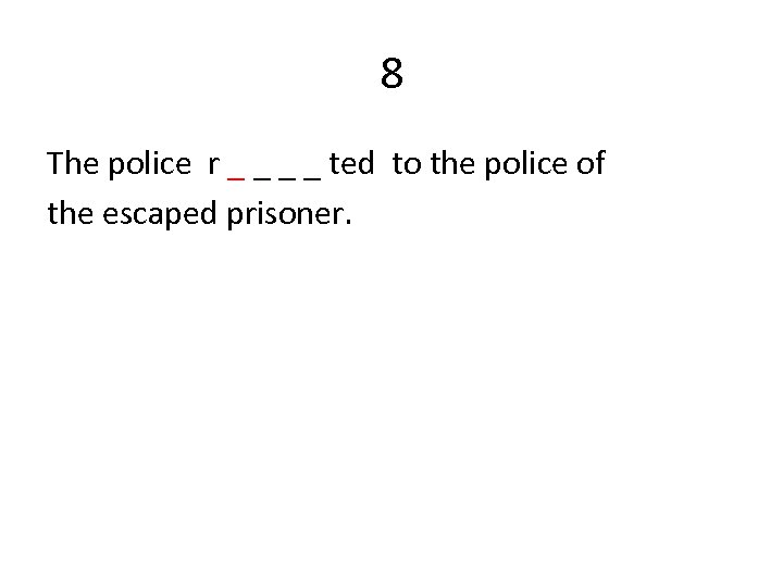 8 The police r _ _ ted to the police of the escaped prisoner.