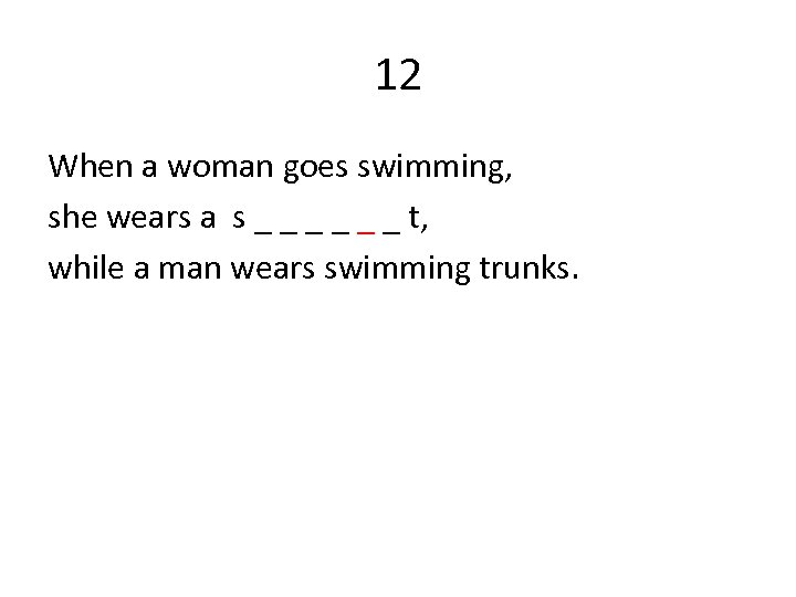 12 When a woman goes swimming, she wears a s _ _ _ t,