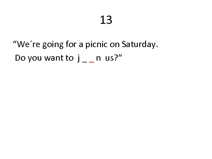 "13 ""We´re going for a picnic on Saturday. Do you want to j _"