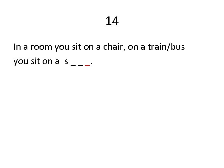 14 In a room you sit on a chair, on a train/bus you sit
