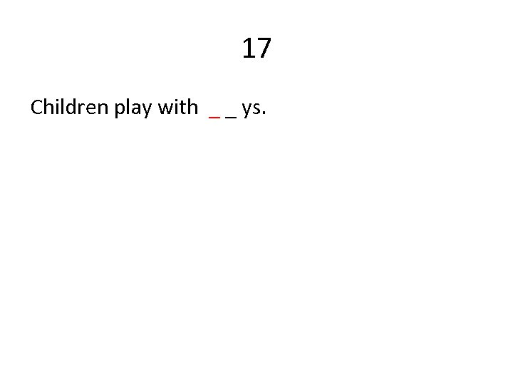 17 Children play with _ _ ys.
