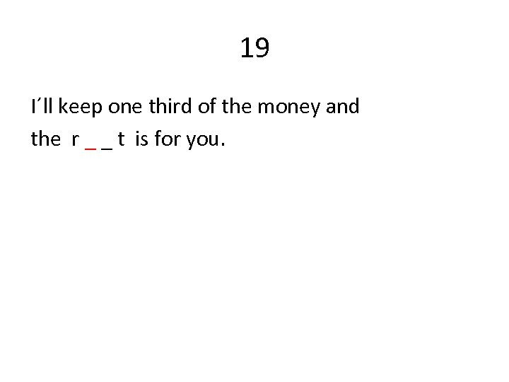 19 I´ll keep one third of the money and the r _ _ t