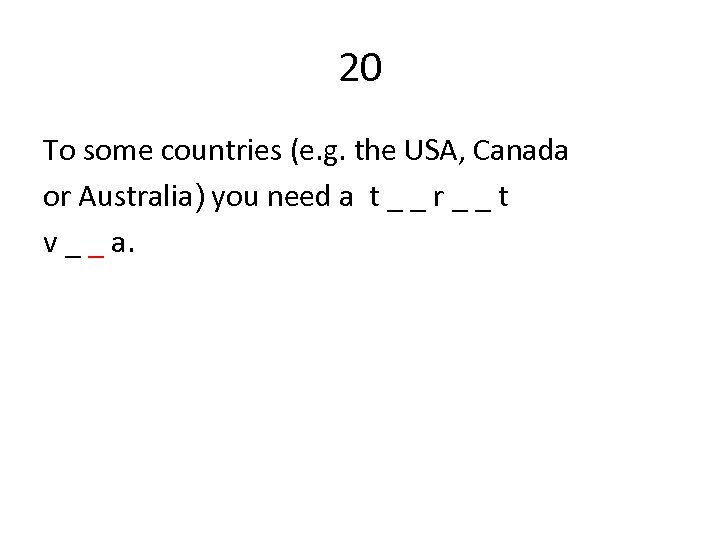 20 To some countries (e. g. the USA, Canada or Australia) you need a