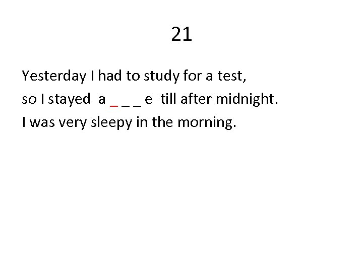 21 Yesterday I had to study for a test, so I stayed a _