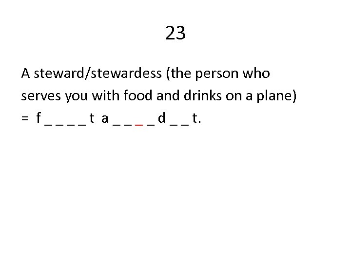 23 A steward/stewardess (the person who serves you with food and drinks on a