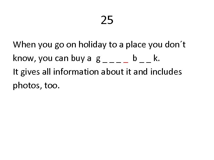 25 When you go on holiday to a place you don´t know, you can
