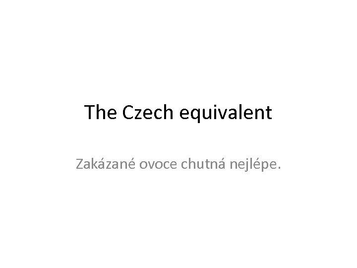 The Czech equivalent Zakázané ovoce chutná nejlépe.