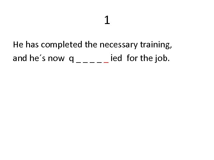 1 He has completed the necessary training, and he´s now q _ _ _