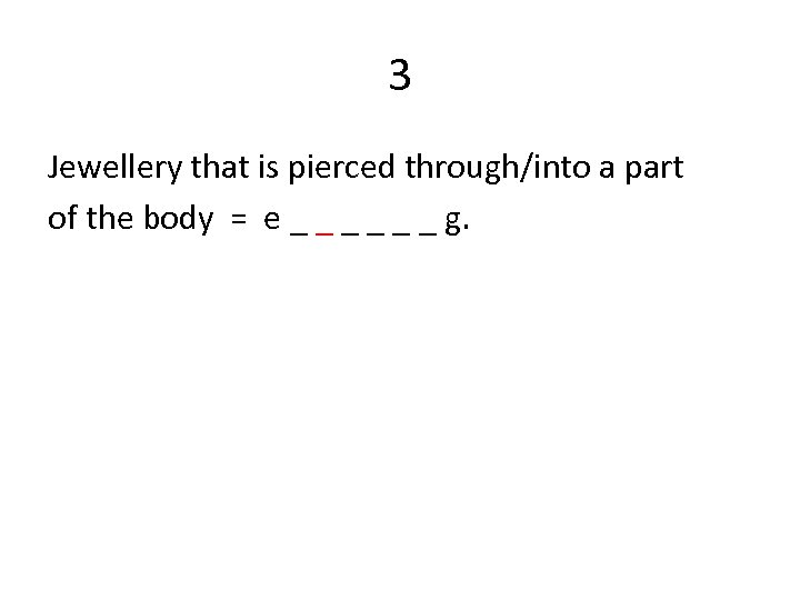 3 Jewellery that is pierced through/into a part of the body = e _