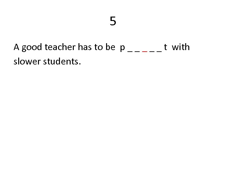 5 A good teacher has to be p _ _ _ t with slower
