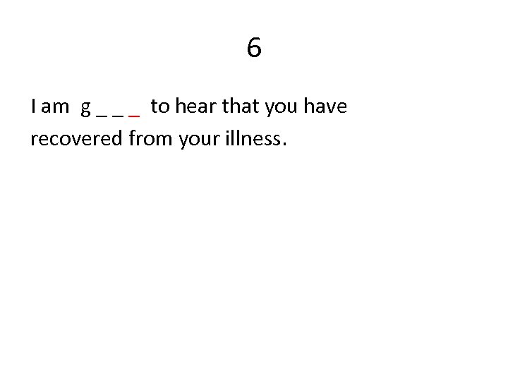 6 I am g _ _ _ to hear that you have recovered from