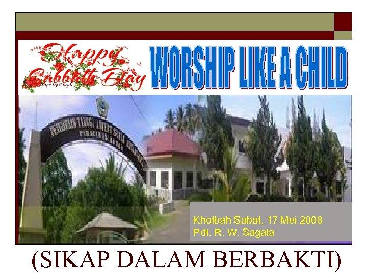 Khotbah Sabat, 17 Mei 2008 Pdt. R. W. Sagala (SIKAP DALAM BERBAKTI)