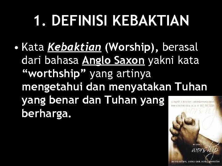 1. DEFINISI KEBAKTIAN • Kata Kebaktian (Worship), berasal dari bahasa Anglo Saxon yakni kata