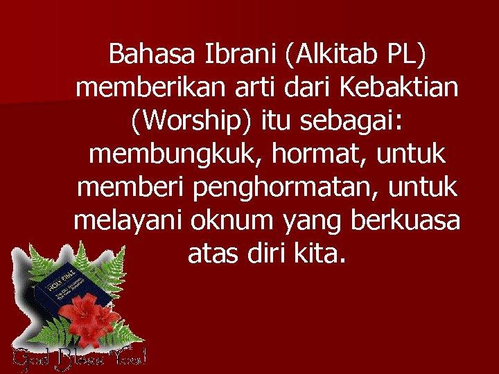 Bahasa Ibrani (Alkitab PL) memberikan arti dari Kebaktian (Worship) itu sebagai: membungkuk, hormat, untuk